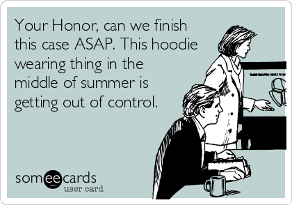 Your Honor, can we finish this case ASAP. This hoodie wearing thing in the middle of summer is getting out of control.