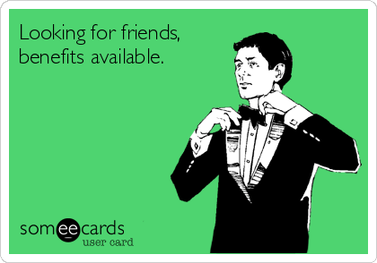 Looking for friends, benefits available.