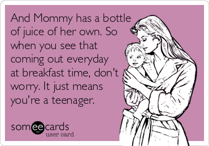 And Mommy has a bottle of juice of her own. So when you see that coming out everyday at breakfast time, don't worry. It just means you're a teenager.