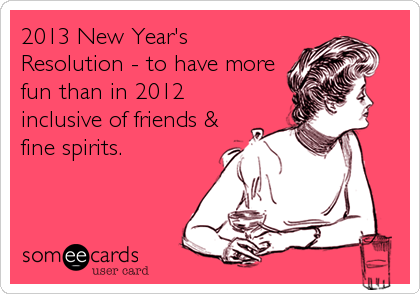 2013 New Year's Resolution - to have more fun than in 2012 inclusive of friends & fine spirits.