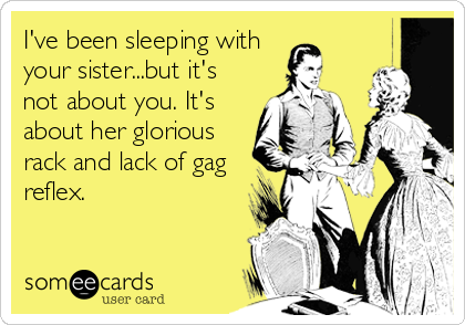 I've been sleeping with your sister...but it's not about you. It's about her glorious rack and lack of gag reflex.