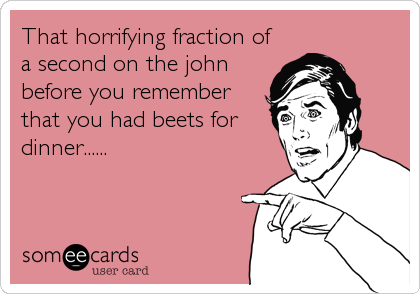 That horrifying fraction of a second on the john before you remember that you had beets for dinner......