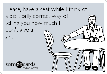 Please, have a seat while I think of a politically correct way of telling you how much I don't give a shit.