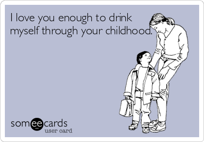 I love you enough to drink myself through your childhood.
