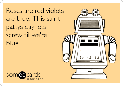 Roses are red violets are blue. This saint pattys day lets screw til we're blue.