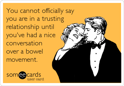 You cannot officially say you are in a trusting relationship until you've had a nice conversation over a bowel movement.
