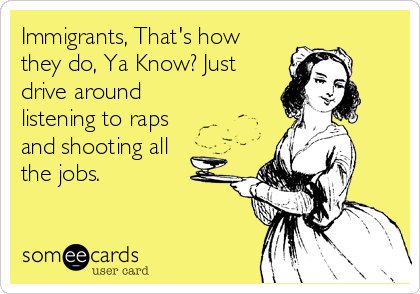 Immigrants, That's how they do, Ya Know? Just drive around listening to raps and shooting all   the jobs.
