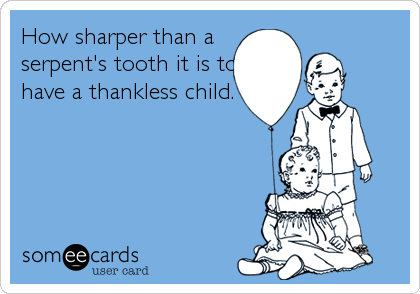 How sharper than a serpent's tooth it is to have a thankless child.