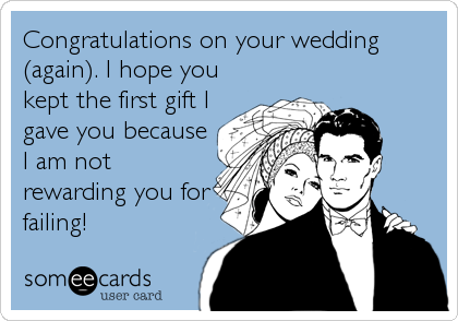 Congratulations on your wedding (again). I hope you kept the first gift I gave you because I am not rewarding you for failing!
