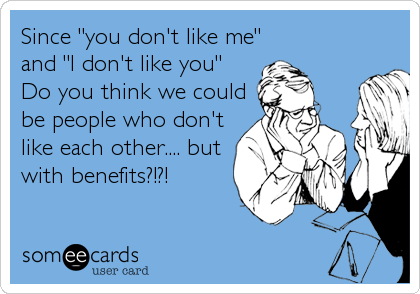 """Since """"you don't like me"""" and """"I don't like you"""" Do you think we could be people who don't like each other.... but with benefits?!?!"""
