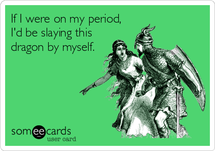 If I were on my period, I'd be slaying this dragon by myself.
