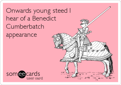 Onwards young steed I hear of a Benedict  Cumberbatch appearance