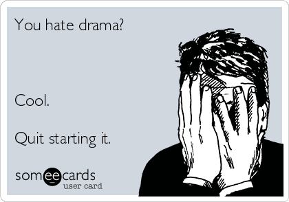 You hate drama?    Cool.  Quit starting it.