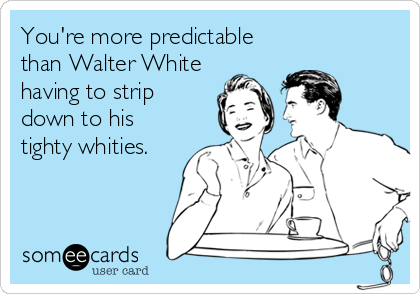 You're more predictable than Walter White having to strip down to his tighty whities.