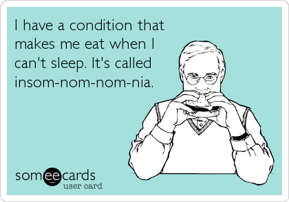 I have a condition that makes me eat when I can't sleep. It's called insom-nom-nom-nia.