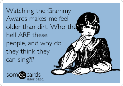 Watching the Grammy Awards makes me feel older than dirt. Who the hell ARE these people, and why do they think they can sing?!?