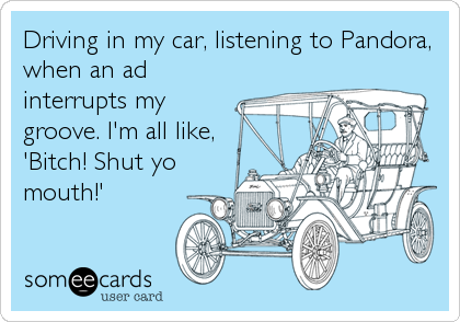 Driving in my car, listening to Pandora, when an ad interrupts my groove. I'm all like, 'Bitch! Shut yo mouth!'