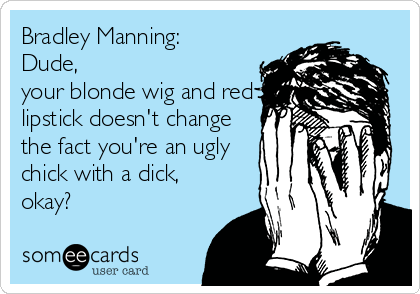 Bradley Manning:  Dude,  your blonde wig and red lipstick doesn't change the fact you're an ugly chick with a dick, okay?