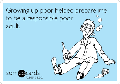 Growing up poor helped prepare me to be a responsible poor adult.