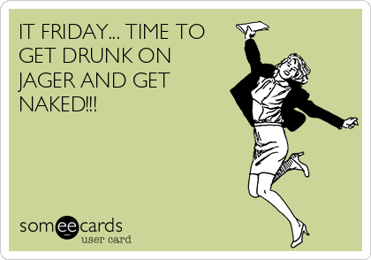 IT FRIDAY... TIME TO GET DRUNK ON JAGER AND GET NAKED!!!