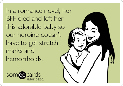 In a romance novel, her BFF died and left her this adorable baby so our heroine doesn't have to get stretch marks and hemorrhoids.