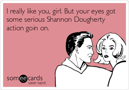 I really like you, girl. But your eyes got some serious Shannon Dougherty action goin on.