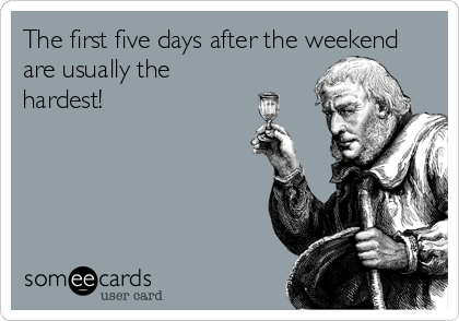 The first five days after the weekend are usually the hardest!