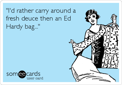 """""""I'd rather carry around a fresh deuce then an Ed Hardy bag..."""""""