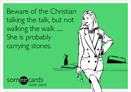 Beware of the Christian talking the talk, but not walking the walk .....  She is probably carrying stones.