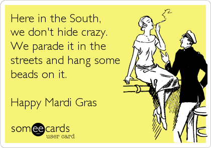 Here in the South, we don't hide crazy. We parade it in the streets and hang some beads on it.  Happy Mardi Gras