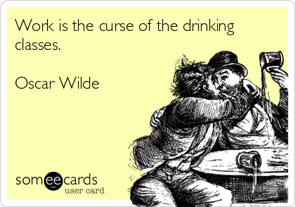Work is the curse of the drinking classes.  Oscar Wilde