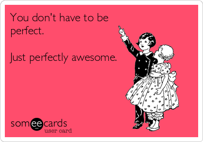 You don't have to be perfect.  Just perfectly awesome.