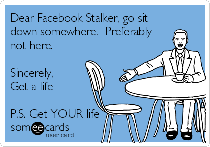 Dear Facebook Stalker, go sit down somewhere.  Preferably not here.  Sincerely,  Get a life  P.S. Get YOUR life