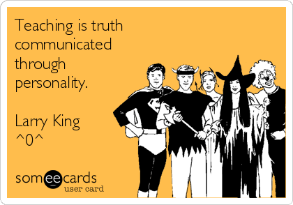 Teaching is truth communicated through personality.  Larry King ^0^