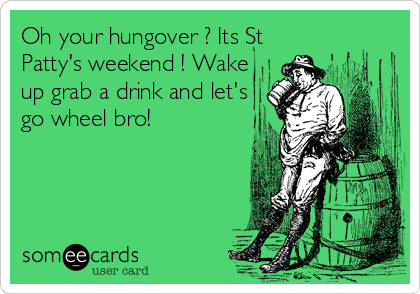 Oh your hungover ? Its St Patty's weekend ! Wake up grab a drink and let's go wheel bro!
