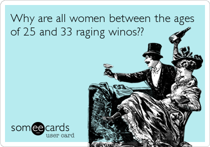 Why are all women between the ages of 25 and 33 raging winos??