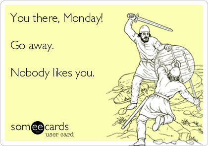 You there, Monday!  Go away.  Nobody likes you.