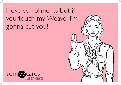 I love compliments but if you touch my Weave...I'm gonna cut you!
