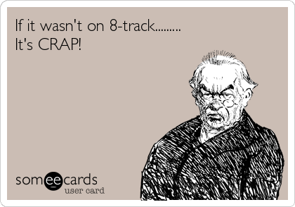 If it wasn't on 8-track.........  It's CRAP!