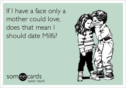 If I have a face only a mother could love, does that mean I should date Milfs?