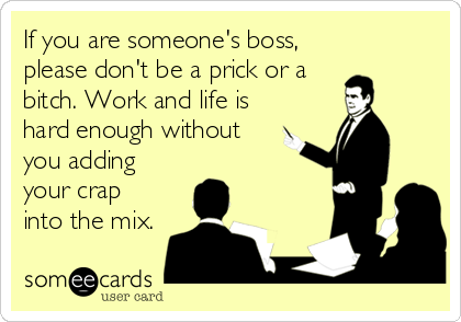 If you are someone's boss, please don't be a prick or a bitch. Work and life is hard enough without you adding your crap into the mix.
