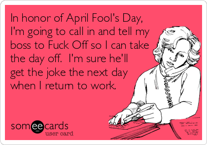 In honor of April Fool's Day, I'm going to call in and tell my boss to Fuck Off so I can take the day off.  I'm sure he'll get the joke the nex