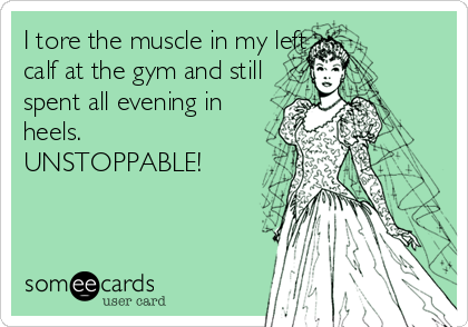 I tore the muscle in my left calf at the gym and still spent all evening in heels. UNSTOPPABLE!