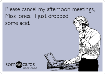 Please cancel my afternoon meetings, Miss Jones.  I just dropped some acid.