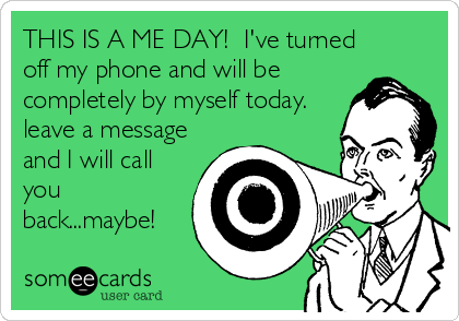THIS IS A ME DAY!  I've turned off my phone and will be completely by myself today.  leave a message and I will call you back...maybe!
