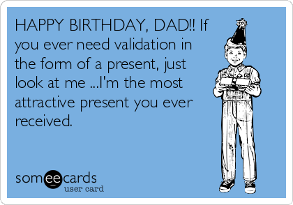 HAPPY BIRTHDAY DAD If You Ever Need Validation In The Form Of A