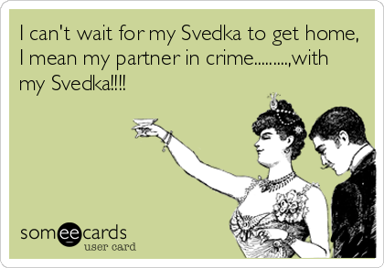 I can't wait for my Svedka to get home, I mean my partner in crime.........,with my Svedka!!!!