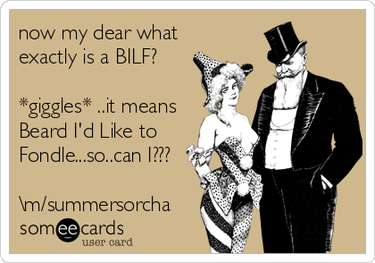 now my dear what exactly is a BILF?  *giggles* ..it means Beard I'd Like to Fondle...so..can I???  \m/summersorcha
