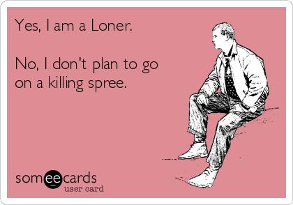 Yes, I am a Loner.  No, I don't plan to go on a killing spree.