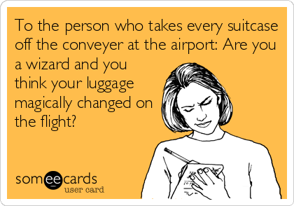 To the person who takes every suitcase off the conveyer at the airport: Are you a wizard and you think your luggage magically changed on the flight?